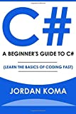 C#: A Beginner's Guide to C# (Learn The Basics of Coding Fast) by Jordan Koma (2016-06-05)