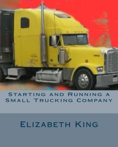 Starting and Running a Small Trucking Company: An Easy Step by Step Guide to Starting and Running a Small Trucking Company
