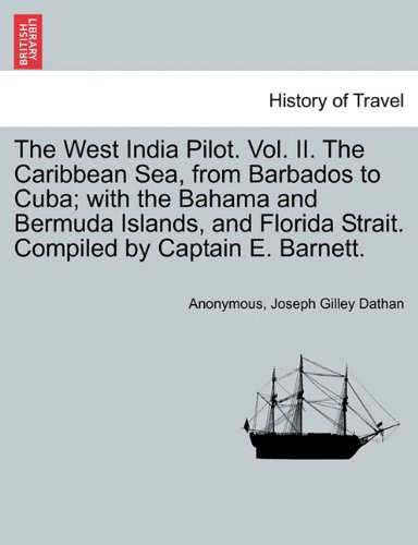 The West India Pilot. Vol. II. The Caribbean Sea, from Barbados to Cuba; with the Bahama and Bermuda Islands, and Florida Strait. Compiled by Captain E. Barnett.