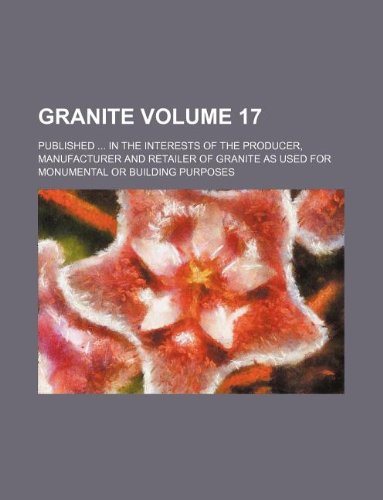 Granite Volume 17 ; Published  in the interests of the producer, manufacturer and retailer of granite as used for monumental or building purposes PDF