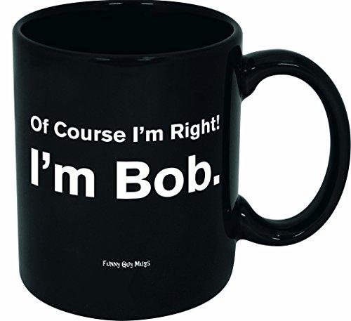 Funny Guy Mugs Of Course I'm Right I'm Bob Ceramic Coffee Mug, Black, 11-Ounce by Funny Guy Mugs