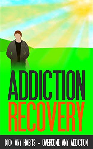 Addiction Recovery: Kick Any Habit - Overcome Any Addiction [addiction counseling, addiction treatment] (addiction recovery, addiction program, addiction recovery help Book 1)