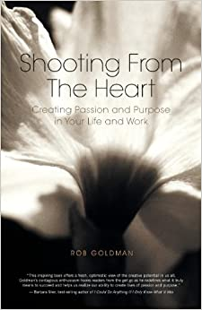 Book Shooting from the Heart: Creating Passion and Purpose in Your Life and Work by Rob Goldman (2009-09-29)
