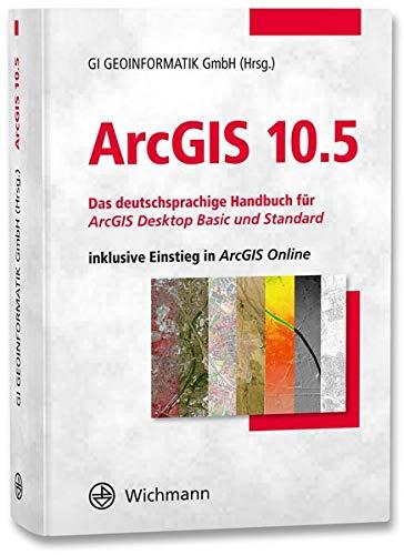 ArcGIS 10.5  Das Deutschsprachige Handbuch Für ArcGIS Desktop Basic Und Standard Inklusive Einstieg In ArcGIS Online