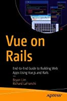 Vue on Rails: End-to-End Guide to Building Web Apps Using Vue.js and Rails Front Cover