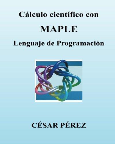 Descargar Libro Calculo Cientifico Con Maple. Lenguaje De Programacion Cesar Perez