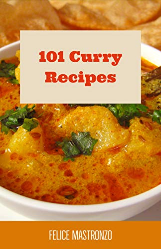 101 Curry Recipes: easy curry recipes everyone can do by Felice Mastronzo