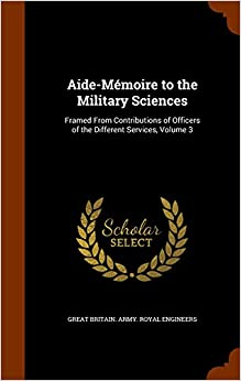 Aide-Mémoire to the Military Sciences: Framed From Contributions of Officers of the Different Services, Volume 3