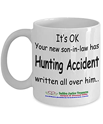 It's OK Your New Son In Law Has Hunting Accident Written All Over Him White Mug Unique Birthday, Special Or Funny Occasion Gift. Best 11 Oz Ceramic Novelty Cup for Coffee, Tea, Hot Chocolate Or Toddy