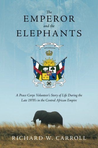 The Emperor and the Elephants: A Peace Corps Volunteers Story of Life During the Late 1970s in the Central African Empire