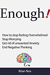 Enough! - How to Stop Feeling Overwhelmed, Stop Worrying, Get Rid of Unwanted Anxiety, End Negative Thinking (Mindfullness and Self-Mastery Book 1)