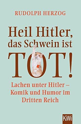 Heil Hitler, das Schwein ist tot!: Lachen unter Hitler - Komik und Humor im Dritten Reich