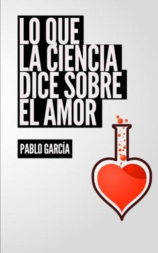 Lo que la ciencia dice sobre el amor: Respuestas cientificas a las preguntas comunes sobre el amor (Sexo y amor) (Volume 2) (Spanish Edition) [Pablo Garcia] (Tapa Blanda)