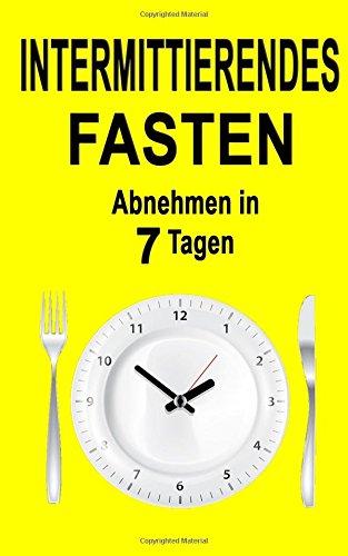 Intermittierendes Fasten: Abnehmen in 7 Tagen (inkl. Rezepte) (Fasten, Intermittent Fasting 2.0, Fasten leicht gemacht, Fasten 5 2, Heilfasten für eilige)
