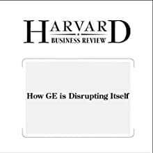 How GE is Disrupting Itself (Harvard Business Review) Periodical by Jeffrey R. Immelt, Vijay Govindarajan, Chris Trimble Narrated by Todd Mundt