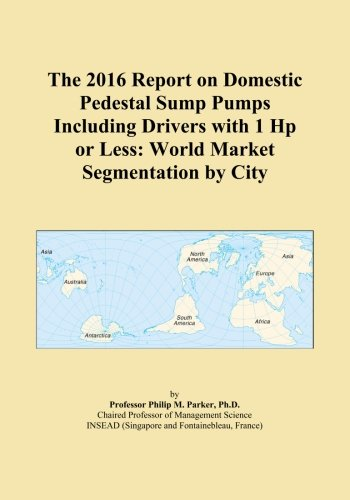 Hp Pedestal Sump Pump (The 2016 Report on Domestic Pedestal Sump Pumps Including Drivers with 1 Hp or Less: World Market Segmentation by City)