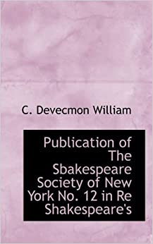 Publication of The Sbakespeare Society of New York No. 12 in Re Shakespeare's