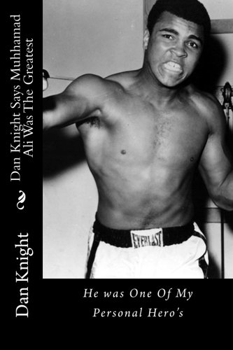 Dan Knight Says Muhhamad Ali Was The Greatest: He was One Of My Personal Hero's (Great Black Men I Personally Respected In Life) (Volume 1)
