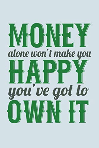 Money Alone Won't Make You Happy You've Got To Own It: Funny Life Moments Journal and Notebook for Boys Girls Men and Women of All Ages. Lined Paper Note Book. (Keep Calm And Have A Happy Birthday)