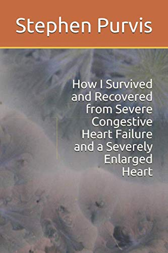 How I Survived and Recovered from Severe Congestive Heart Failure and a Severely Enlarged Heart