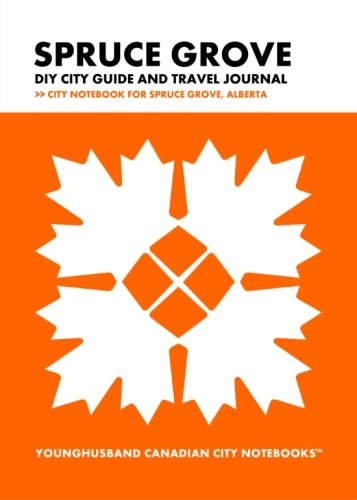 Spruce Grove DIY City Guide and Travel Journal: City Notebook for Spruce Grove, Alberta (Curate Canada! Travel Canada!)