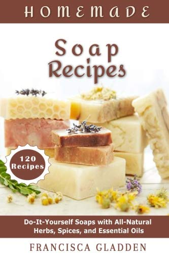 Homemade Soap Recipes: Do-It-Yourself Soaps with All-Natural Herbs, Spices, and Essential Oils