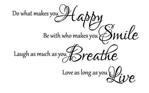Do what makes you Happy, be with who make you Smile, laugh as much as you Breathe, love as long as you Live. Removable vinyl wall art Inspirational motivation family quotes and saying home decor