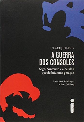 A Guerra dos Consoles. Sega, Nintendo e a Batalha que Definiu Uma Geração