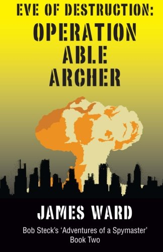 Eve of Destruction - Operation Able Archer (Bob Steck's Adventures of a Spymaster)