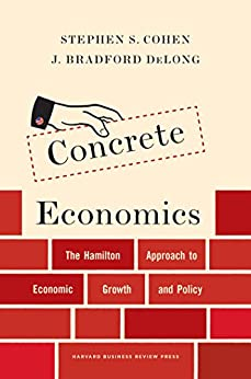 Concrete Economics: The Hamilton Approach to Economic Growth and Policy by [Cohen, Stephen S., DeLong, J. Bradford]