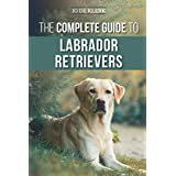 The Complete Guide to Labrador Retrievers: Selecting, Raising, Training, Feeding, and Loving Your New Lab from Puppy to Old-A