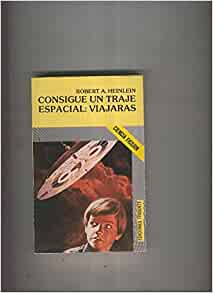 Consigue un traje espacial: Viajaras: Robert A. heinlein ...