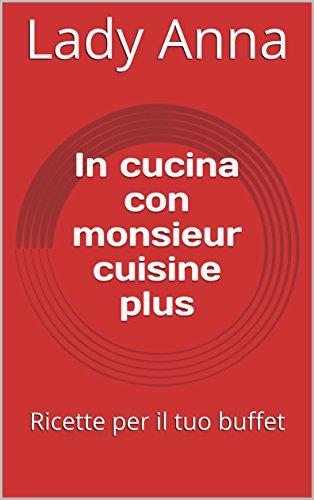 In cucina con monsieur cuisine plus: Ricette per il tuo buffet (Italian Edition)