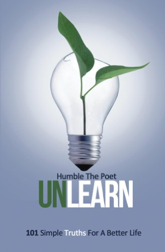 UnLearn: 101 Simple Truths For A Better Life, by Humble Poet