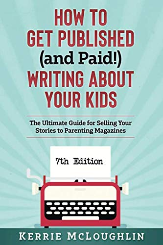 How to Get Published (and Paid!) Writing About Your Kids: The Ultimate Guide for Selling Your Stories to Parenting Magazines