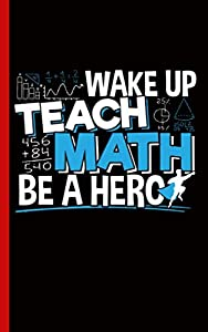 Math Teacher Appreciation Journal Book - Be A Hero Quote: DIY College Ruled Writing Notebook - 100 Lined Pages + 8 Blank Sheets, Small Travel Size (Math Professor Resources Vol 5)
