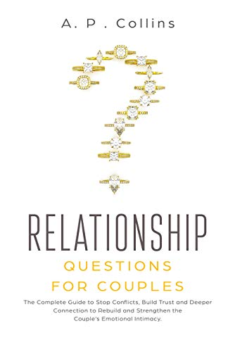 Relationship Questions for Couples: The Complete Guide to Stop Conflicts,  Build Trust and Deeper Connection to Rebuild and Strengthen The Couple's