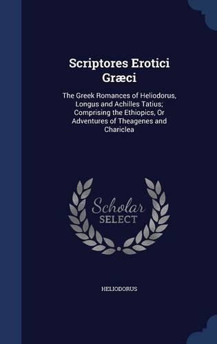 Download Scriptores Erotici Græci: The Greek Romances of Heliodorus, Longus and Achilles Tatius; Comprising the Ethiopics, Or Adventures of Theagenes and Chariclea pdf