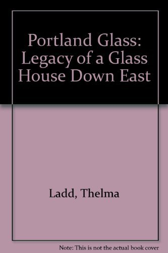 Portland Glass: Legacy of a Glass House Down East, Reference & Value Guide. A complete history of the company and its - Glasses Maine Portland
