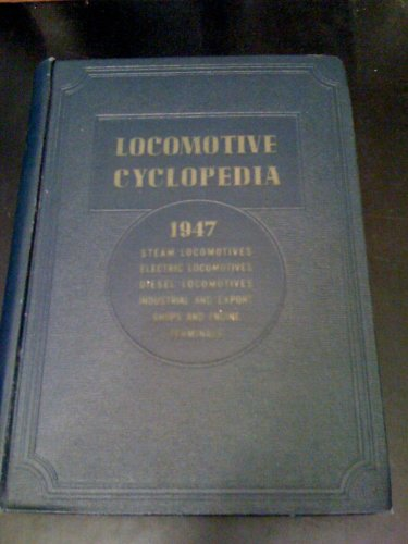 1947 Locomotive Cyclopedia of American Practice: ...Steam, Turbine, Electric and Diesel Locomotives for Railroad and Industrial Service ... Including a Section on Locomotive Shops and Engine Terminals (Thirteenth Edition--1947) -