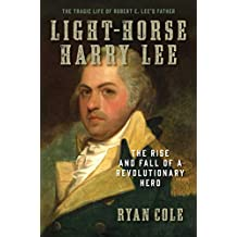 Light-Horse Harry Lee: The Rise and Fall of a Revolutionary Hero - The Tragic Life of Robert E. Lee's Father