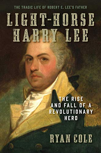 Light Horse - Light-Horse Harry Lee: The Rise and Fall of a Revolutionary Hero - The Tragic Life of Robert E. Lee's Father