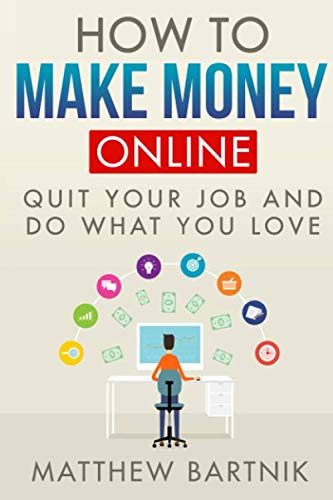 How to Make Money Online: Quit Your Job & Do What You Love. Work On Your Own Terms Anywhere in the World. (Affiliate Marketing, FBA, Dropshipping, Blogging, Freelancing, Forex +much more)