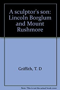 A sculptor's son: Lincoln Borglum and Mount Rushmore by T. D Griffith (1995-05-03)