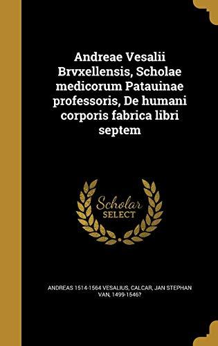 Andreae Vesalii Brvxellensis, Scholae Medicorum Patauinae Professoris, de Humani Corporis Fabrica Libri Septem (Latin Edition) ()