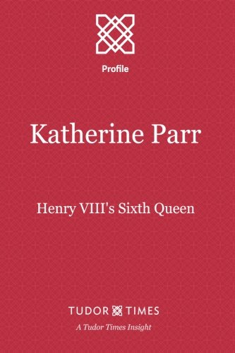 Katherine Parr: Henry VIII's Sixth Queen (Tudor Times Insights (Profile)) (Volume 1) ebook