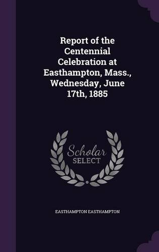 Read Online Report of the Centennial Celebration at Easthampton, Mass., Wednesday, June 17th, 1885 pdf epub