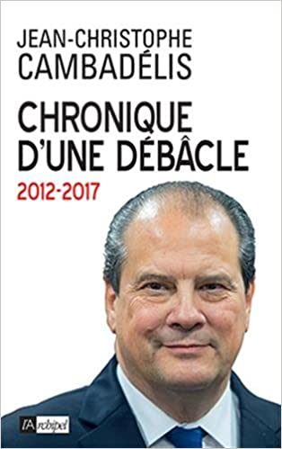Image result for Chronique d'une Débâcle. 2012 – 2017. Jean-Christophe Cambadélis.