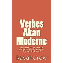 Verbes Akan Moderne: Maîtriser les temps simples de la langue Akan (Akan kasahorow) (French Edition)