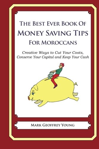 The Best Ever Book of Money Saving Tips for Moroccans: Creative Ways to Cut Your Costs, Conserve Your Capital And Keep Your Cash ebook